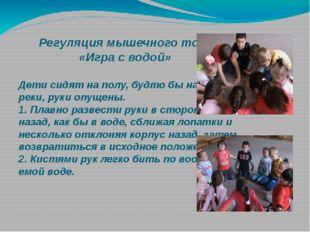 Регуляция мышечного тонуса. «Игра с водой» Дети сидят на полу, будто бы на б