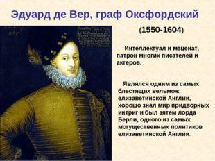 Эдуард де Вер, граф Оксфордский (1550-1604) Интеллектуал и меценат, патрон м