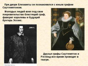 При дворе Елизаветы он познакомился с юным графом Саутгемптоном. Молодых люд