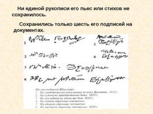 Ни единой рукописи его пьес или стихов не сохранилось. Сохранились только ше