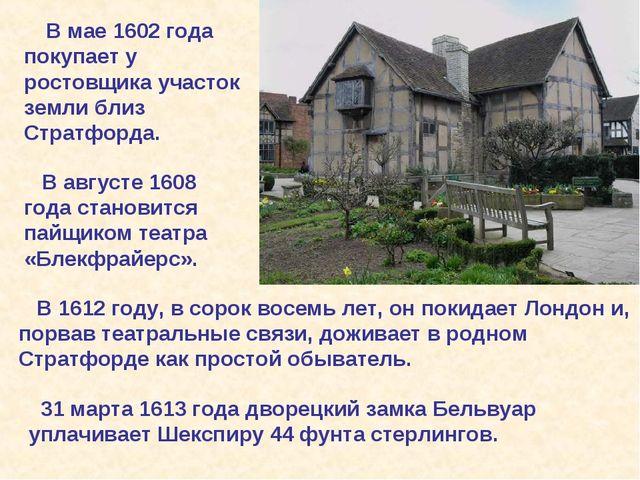 В мае 1602 года покупает у ростовщика участок земли близ Стратфорда. В авгус...