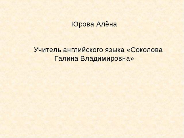 Юрова Алёна Учитель английского языка «Соколова Галина Владимировна»