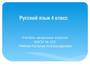 Русский язык 4 класс Учитель начальных классов МАОУ № 108 Рябова Наталья Алек