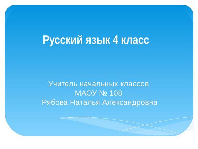 Русский язык 4 класс Учитель начальных классов МАОУ № 108 Рябова Наталья Алек...