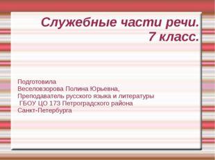 Служебные части речи. 7 класс. Подготовила Веселовзорова Полина Юрьевна, Преп