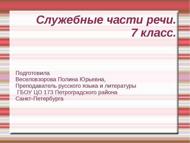 Служебные части речи. 7 класс. Подготовила Веселовзорова Полина Юрьевна, Преп...