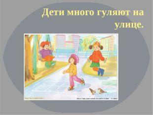 Дети много гуляют на улице.