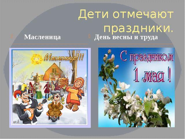 Дети отмечают праздники. Масленица День весны и труда