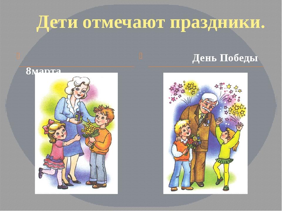 Дети отмечают праздники. 8марта День Победы