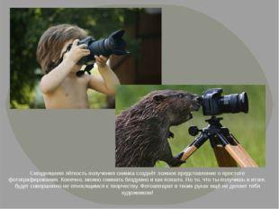 Сегодняшняя лёгкость получения снимка создаёт ложное представление о простоте