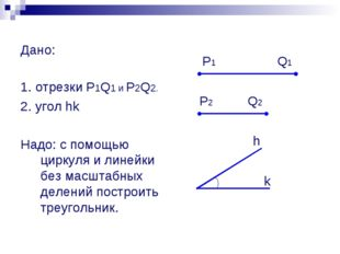 Дано: 1. отрезки P1Q1 и P2Q2. 2. угол hk Надо: с помощью циркуля и линейки б