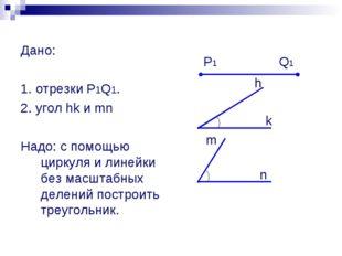 Дано: 1. отрезки P1Q1. 2. угол hk и mn Надо: с помощью циркуля и линейки без