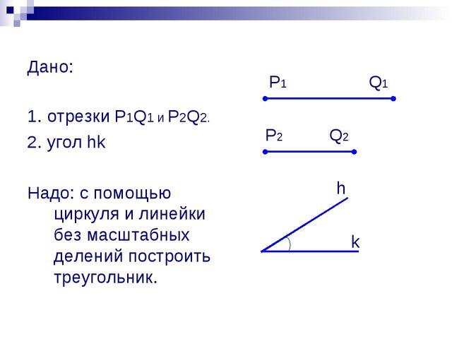 Дано: 1. отрезки P1Q1 и P2Q2. 2. угол hk Надо: с помощью циркуля и линейки б...