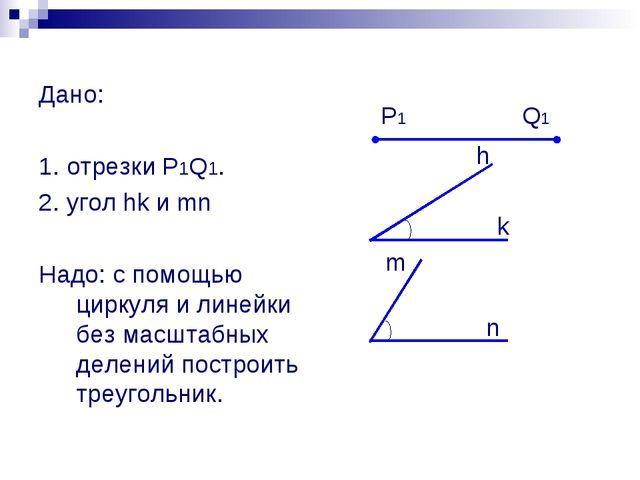 Дано: 1. отрезки P1Q1. 2. угол hk и mn Надо: с помощью циркуля и линейки без...