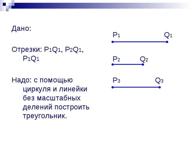 Дано: Отрезки: P1Q1, P2Q1, P1Q1 Надо: с помощью циркуля и линейки без масшта...