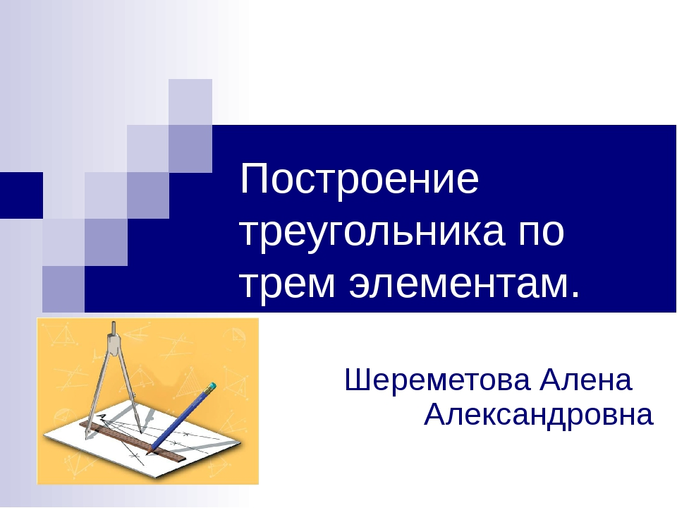 Построение треугольника по трем элементам. Шереметова Алена Александровна