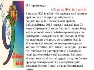 ІІ. Қорытынды: «Бәрі де Жеңіс үшін!» 9 мамыр Жеңіс күні - әр адамды толқытаты