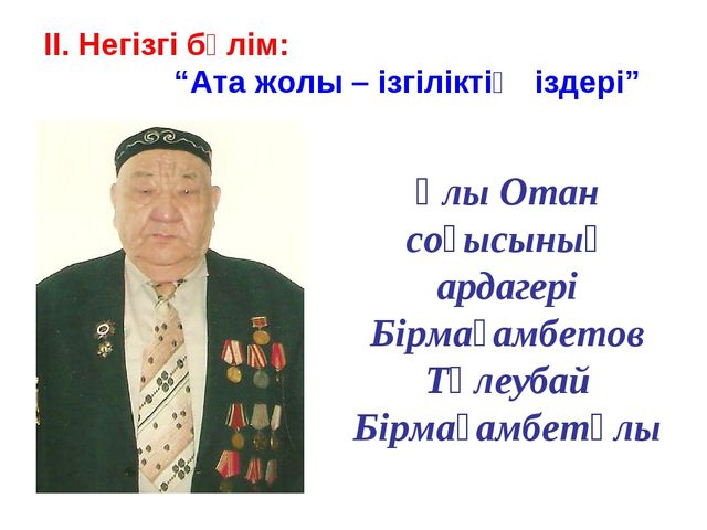 Ұлы Отан соғысының ардагері Бірмағамбетов Төлеубай Бірмағамбетұлы ІІ. Негізгі...