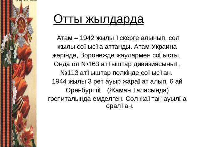 Отты жылдарда Атам – 1942 жылы әскерге алынып, сол жылы соғысқа аттанды. Атам...