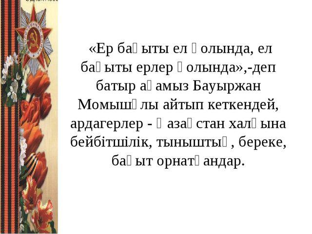 «Ер бақыты ел қолында, ел бақыты ерлер қолында»,-деп батыр ағамыз Бауыржан М...