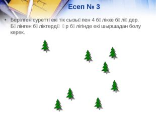 Есеп № 3 Берілген суретті екі тік сызықпен 4 бөлікке бөліңдер. Бөлінген бөлік
