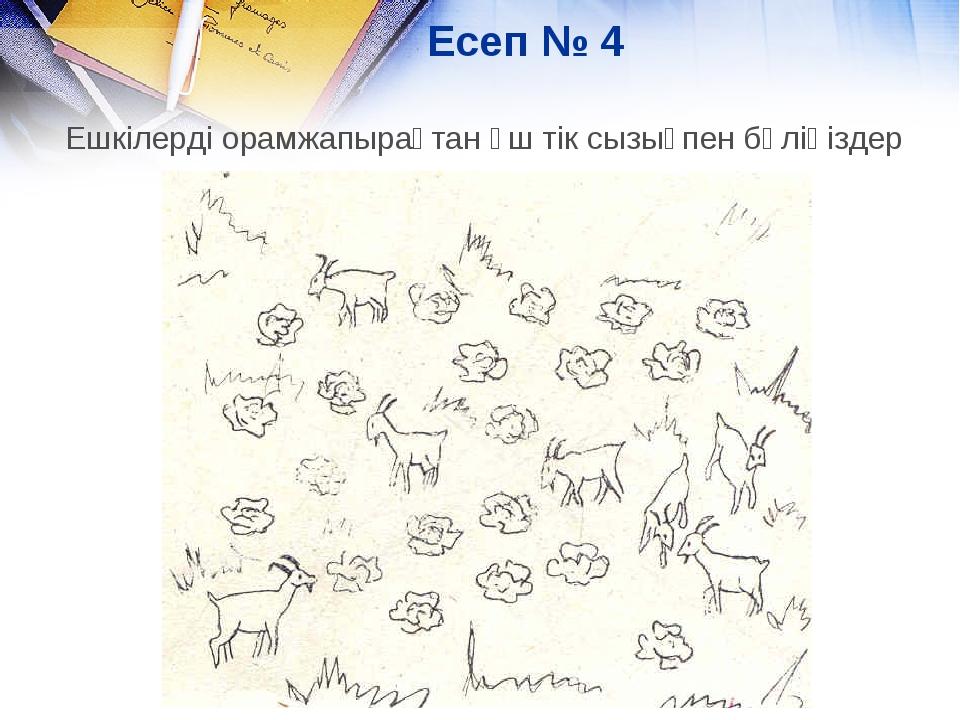 Есеп № 4 Ешкілерді орамжапырақтан үш тік сызықпен бөліңіздер