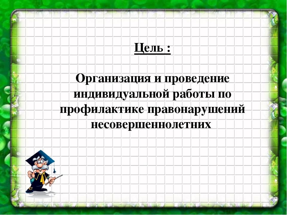 Цель : Организация и проведение индивидуальной работы по профилактике правона...