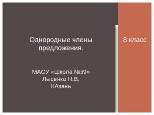 8 класс Однородные члены предложения. МАОУ «Школа №з9» Лысенко Н.В. КАзань