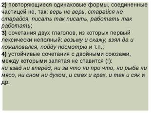 2) повторяющиеся одинаковые формы, соединенные частицей не, так: верь не верь