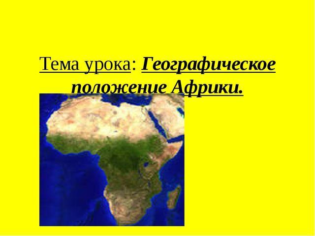 Тема урока: Географическое положение Африки.
