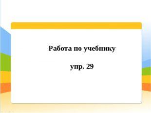 Работа по учебнику упр. 29