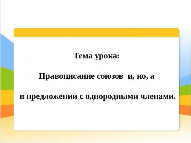 Тема урока: Правописание союзов и, но, а в предложении с однородными членами.