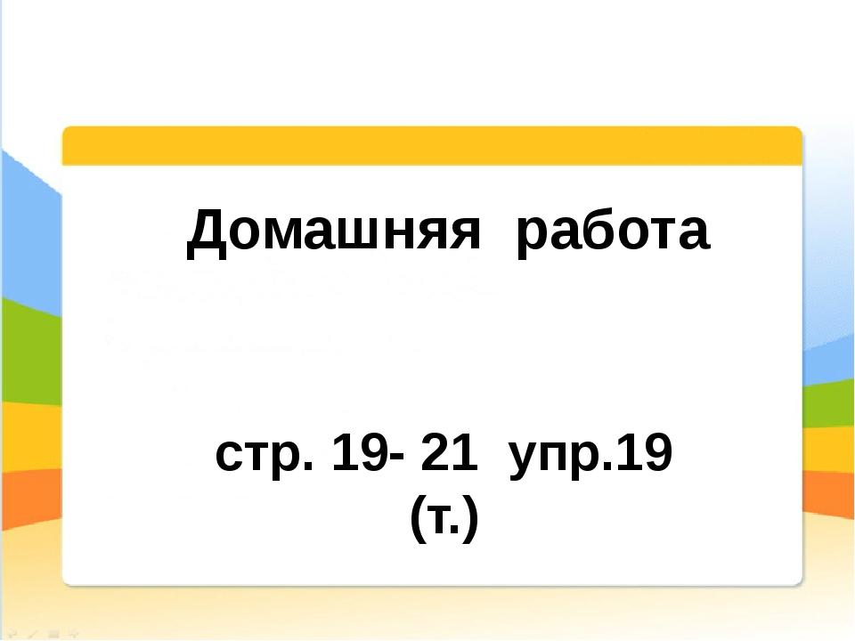 Домашняя работа стр. 19- 21 упр.19 (т.)