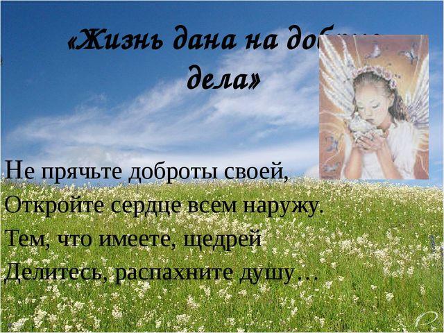 «Жизнь дана на добрые дела»  Не прячьте доброты своей,  Откройте сердце все...