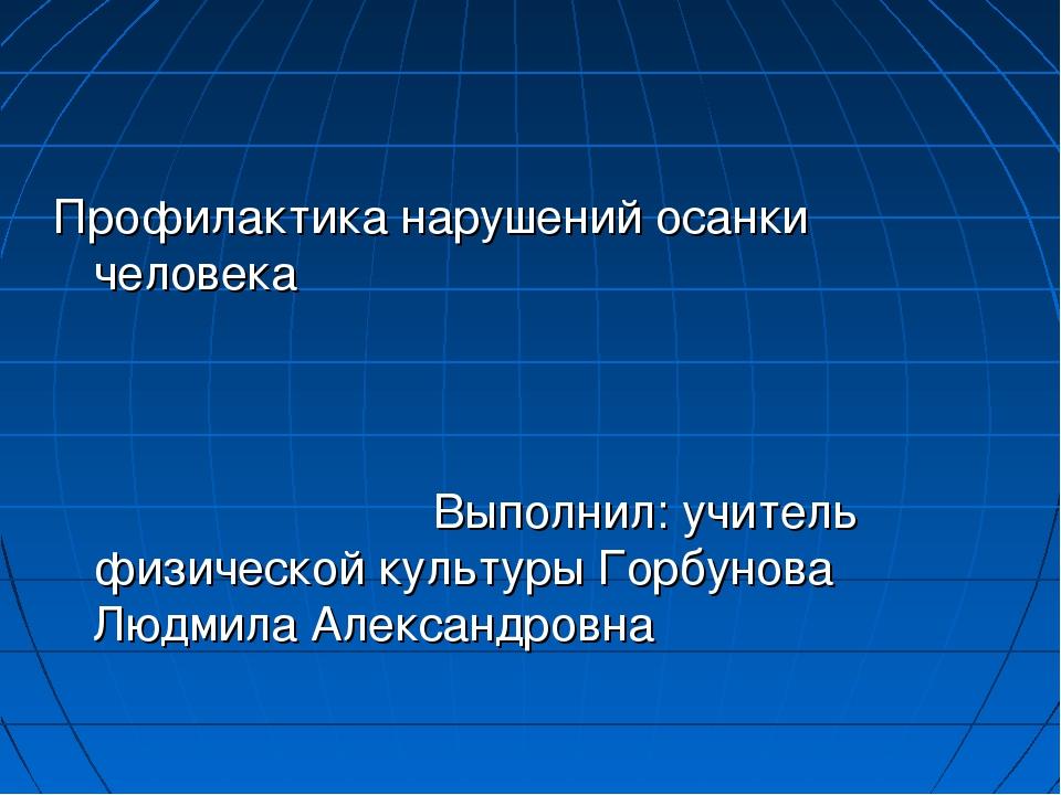 Профилактика нарушений осанки человека Выполнил: учитель физической культуры...