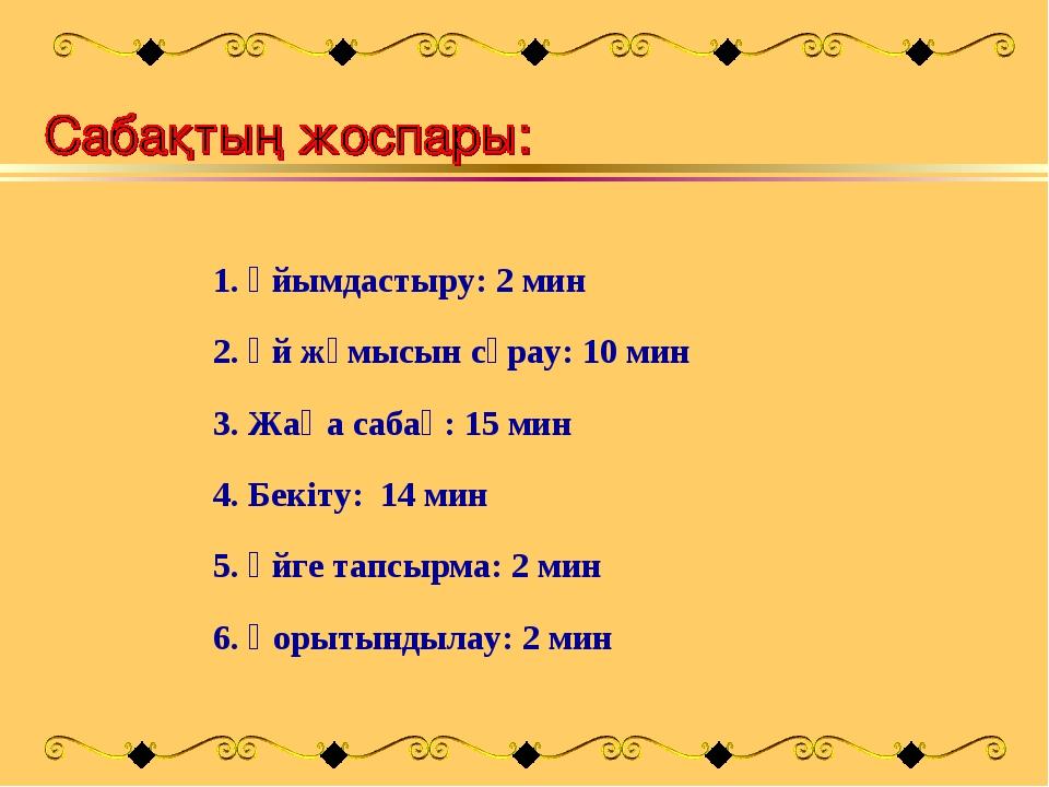 1. Ұйымдастыру: 2 мин 2. Үй жұмысын сұрау: 10 мин 3. Жаңа сабақ: 15 мин 4. Бе...