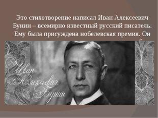 Это стихотворение написал Иван Алексеевич Бунин – всемирно известный русский