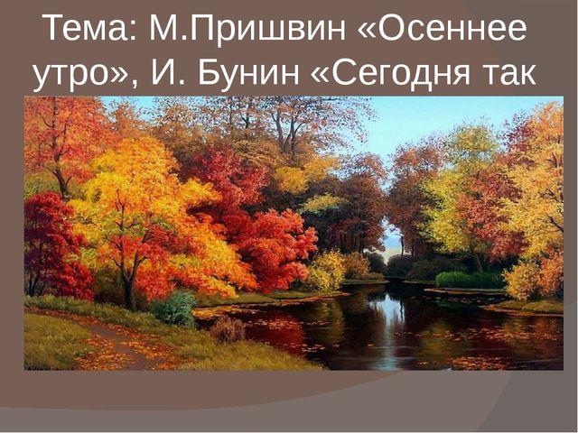 Тема: М.Пришвин «Осеннее утро», И. Бунин «Сегодня так светло кругом…» Подгото...