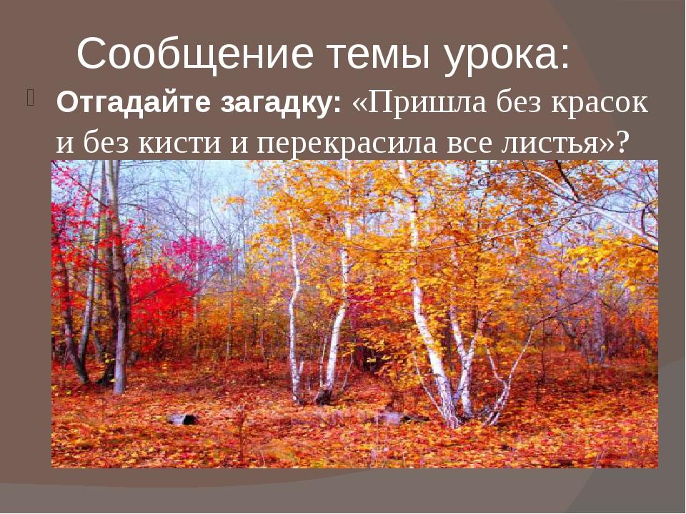 Сообщение темы урока: Отгадайте загадку: «Пришла без красок и без кисти и пер...