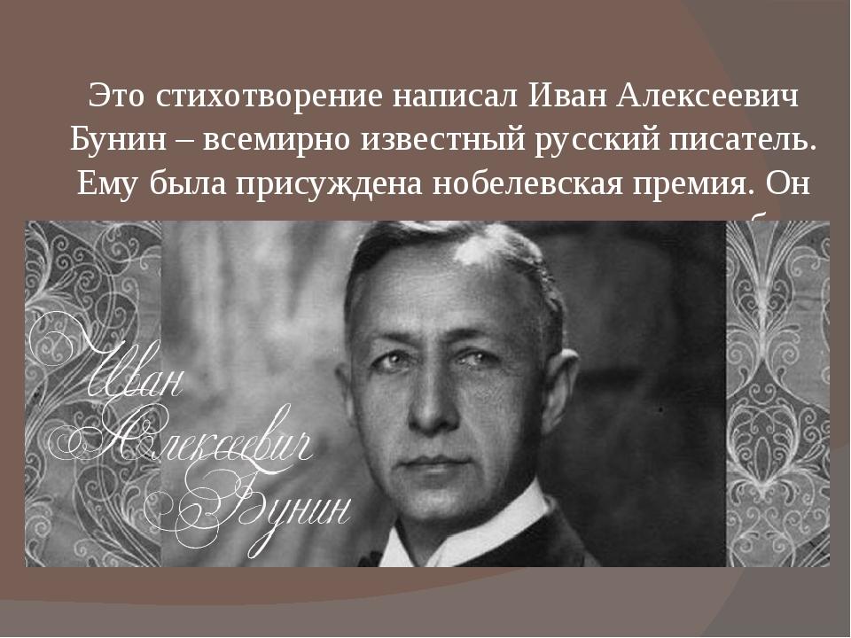 Это стихотворение написал Иван Алексеевич Бунин – всемирно известный русский...