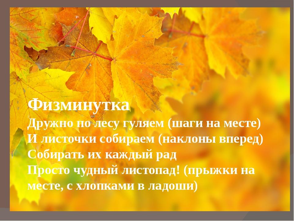Физминутка Дружно по лесу гуляем (шаги на месте) И листочки собираем (наклон...