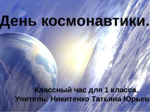 День космонавтики. Классный час для 1 класса. Учитель: Никитенко Татьяна Юрь
