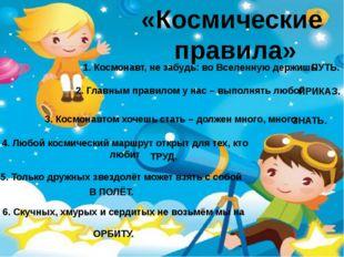 «Космические правила» 1. Космонавт, не забудь: во Вселенную держишь ПУТЬ. 2.
