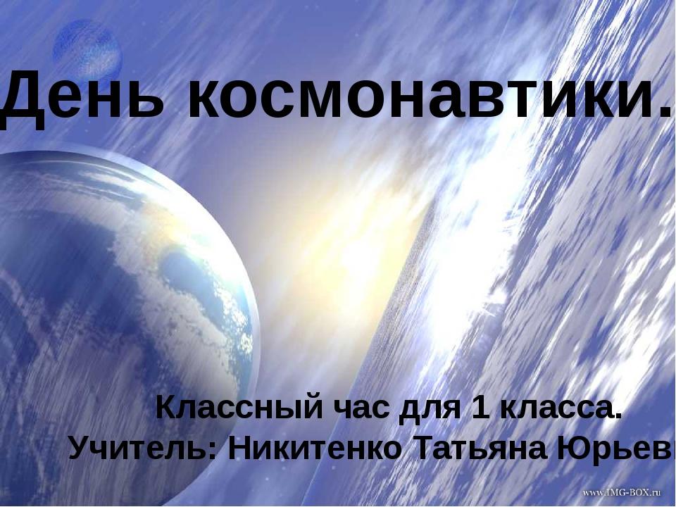 День космонавтики. Классный час для 1 класса. Учитель: Никитенко Татьяна Юрь...