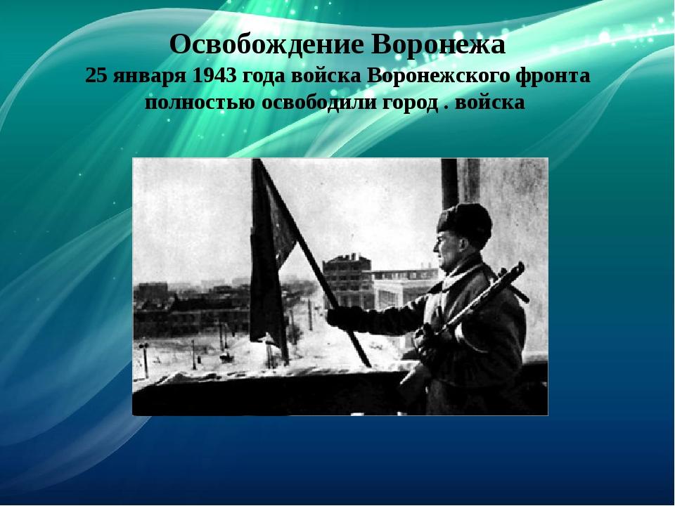 Освобождение Воронежа 25 января 1943 года войска Воронежского фронта полность...