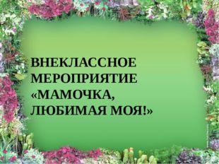 ВНЕКЛАССНОЕ МЕРОПРИЯТИЕ «МАМОЧКА, ЛЮБИМАЯ МОЯ!»