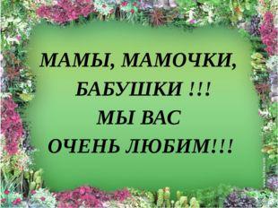 МАМЫ, МАМОЧКИ, БАБУШКИ !!! МЫ ВАС ОЧЕНЬ ЛЮБИМ!!!