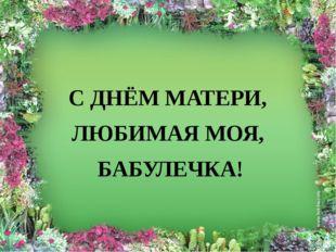 С ДНЁМ МАТЕРИ, ЛЮБИМАЯ МОЯ, БАБУЛЕЧКА!