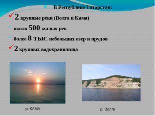В Республике Татарстан: 2 крупные реки (Волга и Кама) около 500 малых рек бо