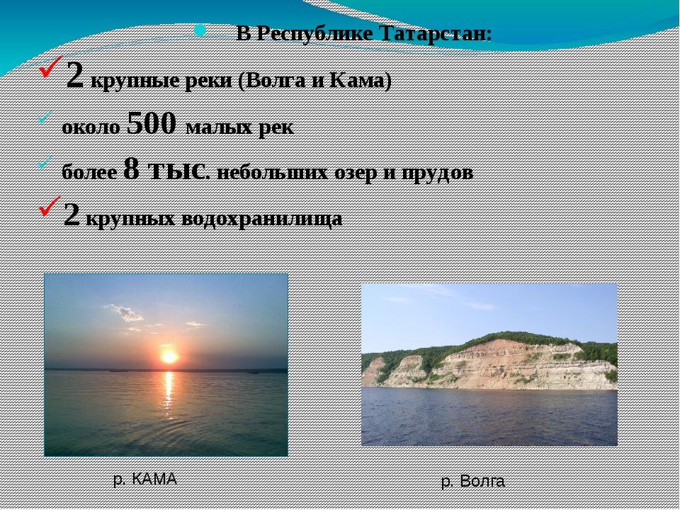 В Республике Татарстан: 2 крупные реки (Волга и Кама) около 500 малых рек бо...